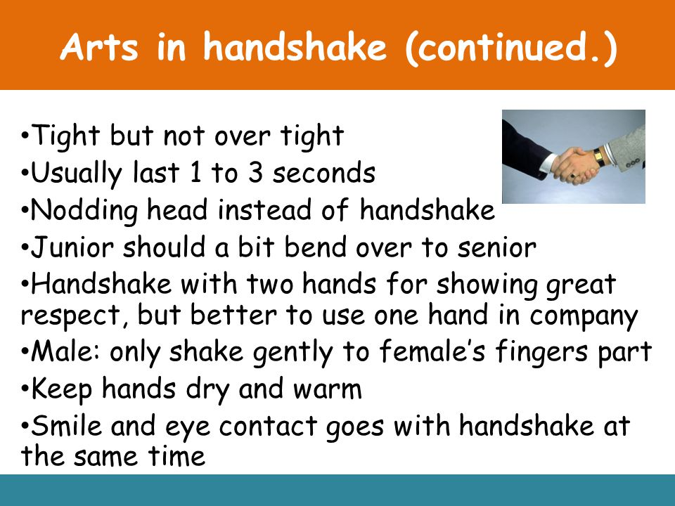 Arts in handshake (continued.) Tight but not over tight Usually last 1 to 3 seconds Nodding head instead of handshake Junior should a bit bend over to senior Handshake with two hands for showing great respect, but better to use one hand in company Male: only shake gently to female's fingers part Keep hands dry and warm Smile and eye contact goes with handshake at the same time