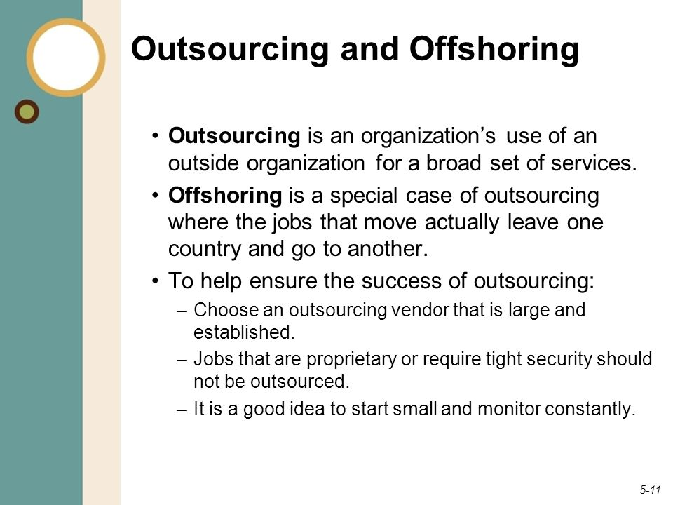 5-11 Outsourcing and Offshoring Outsourcing is an organization's use of an outside organization for a broad set of services. Offshoring is a special c