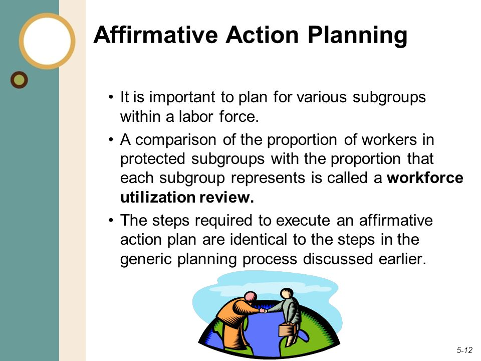 5-12 Affirmative Action Planning It is important to plan for various subgroups within a labor force. A comparison of the proportion of workers in prot