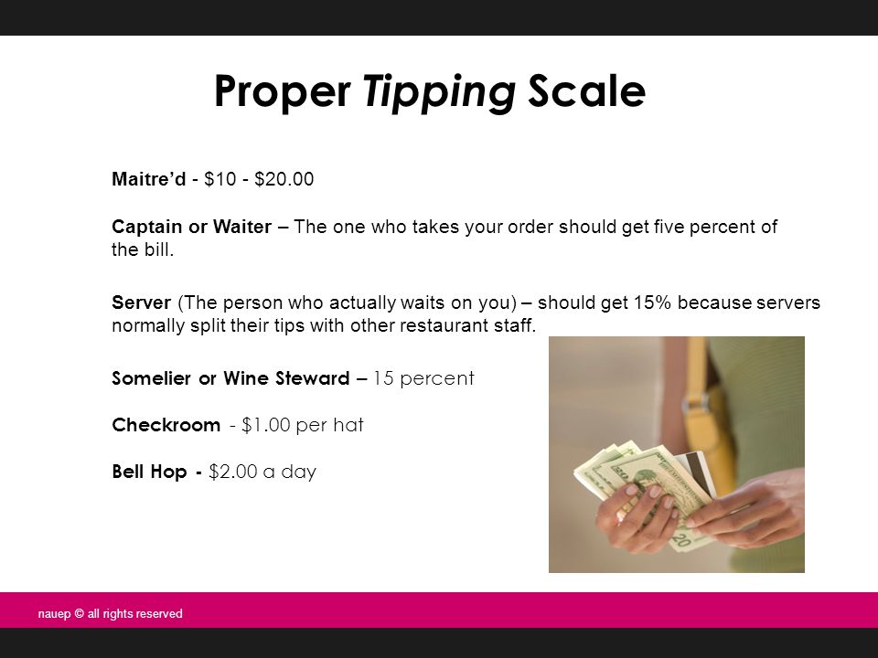 Proper Tipping Scale Maitre'd - $10 - $20.00 Captain or Waiter – The one who takes your order should get five percent of the bill.