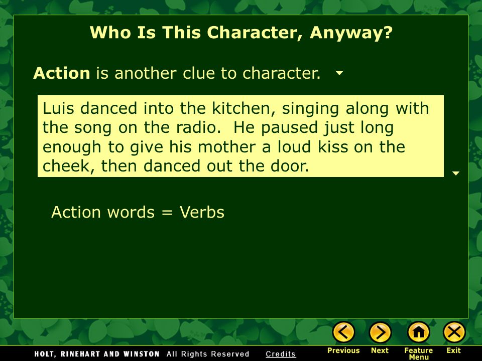 Who Is This Character, Anyway? Action is another clue to character. Luis danced into the kitchen, singing along with the song on the radio. He paused
