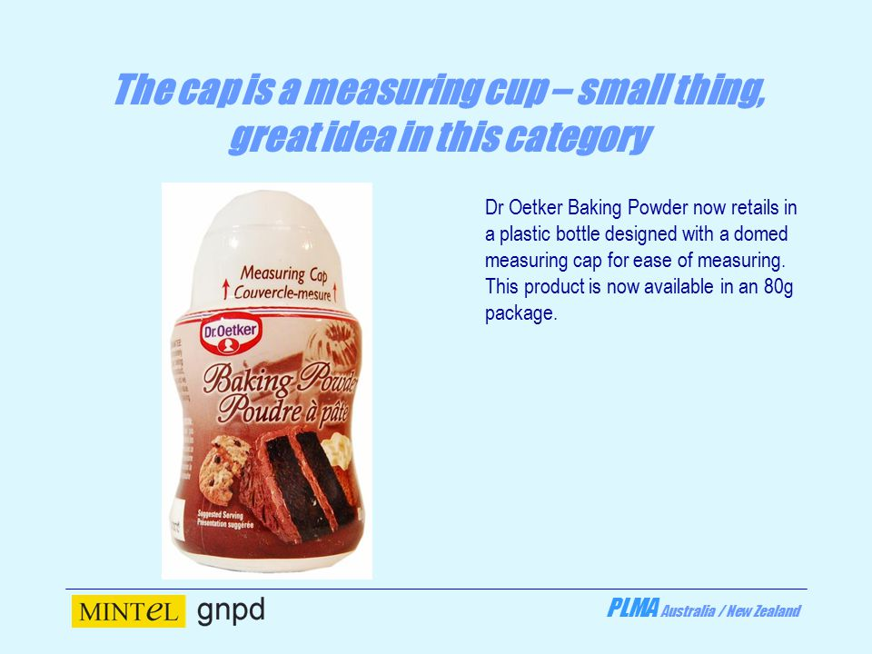 PLMA Australia / New Zealand The cap is a measuring cup – small thing, great idea in this category Dr Oetker Baking Powder now retails in a plastic bottle designed with a domed measuring cap for ease of measuring.