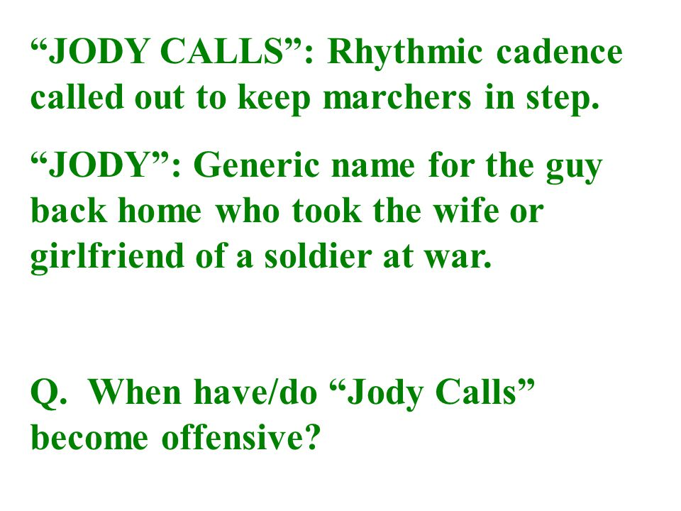 """JODY CALLS"": Rhythmic cadence called out to keep marchers in step. ""JODY"": Generic name for the guy back home who took the wife or girlfriend of a so"