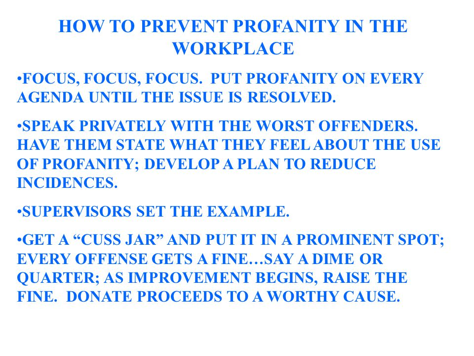 HOW TO PREVENT PROFANITY IN THE WORKPLACE FOCUS, FOCUS, FOCUS. PUT PROFANITY ON EVERY AGENDA UNTIL THE ISSUE IS RESOLVED. SPEAK PRIVATELY WITH THE WOR