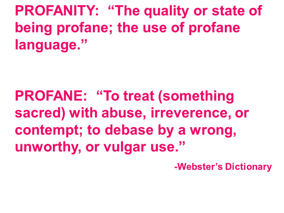 "PROFANITY: ""The quality or state of being profane; the use of profane language."" PROFANE: ""To treat (something sacred) with abuse, irreverence, or con"