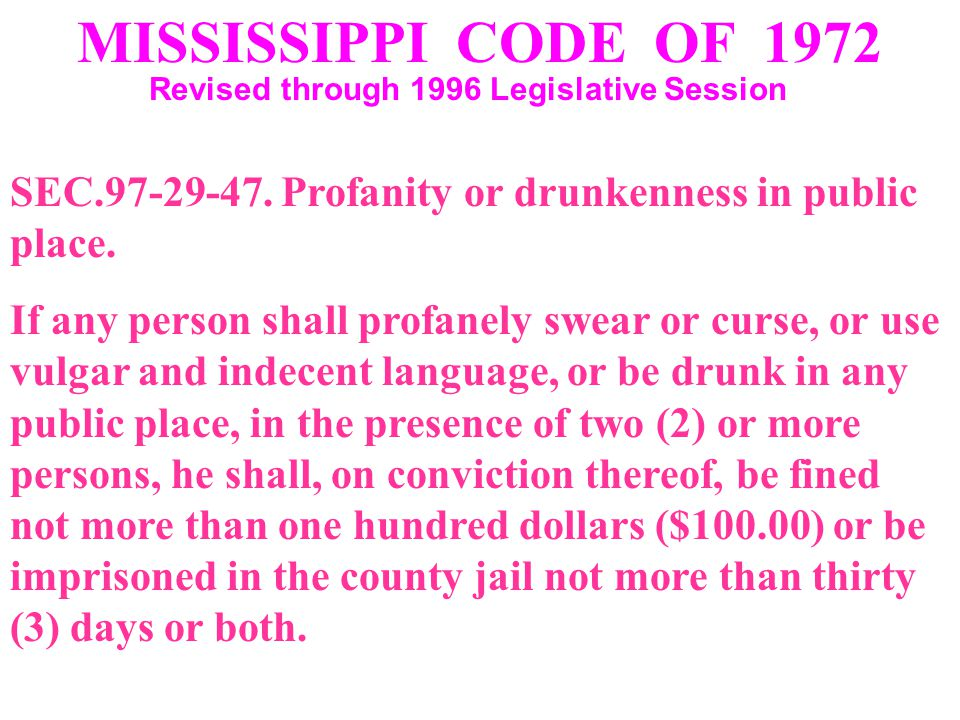 MISSISSIPPI CODE OF 1972 Revised through 1996 Legislative Session SEC.97-29-47. Profanity or drunkenness in public place. If any person shall profanel