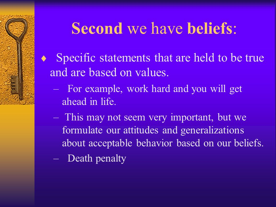 Second we have beliefs:  Specific statements that are held to be true and are based on values.