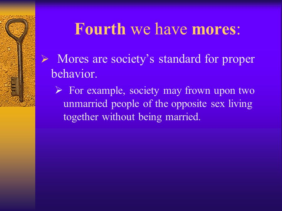 Fourth we have mores:  Mores are society's standard for proper behavior.