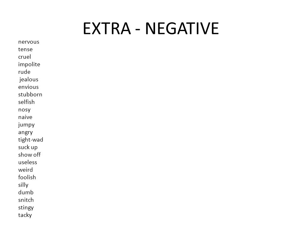 EXTRA - NEGATIVE nervous tense cruel impolite rude jealous envious stubborn selfish nosy naive jumpy angry tight-wad suck up show off useless weird fo