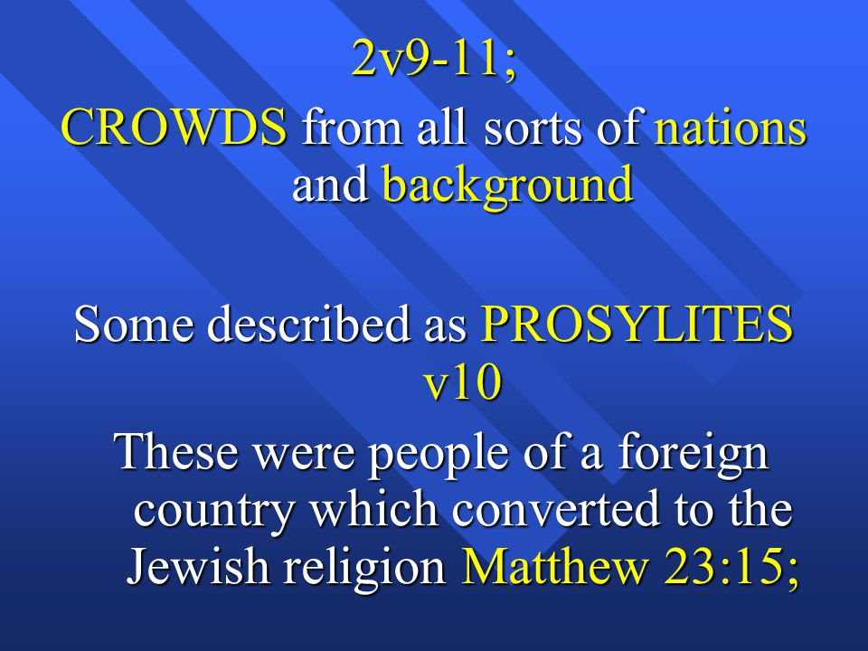 2v9-11; CROWDS from all sorts of nations and background Some described as PROSYLITES v10 These were people of a foreign country which converted to the Jewish religion Matthew 23:15; These were people of a foreign country which converted to the Jewish religion Matthew 23:15;