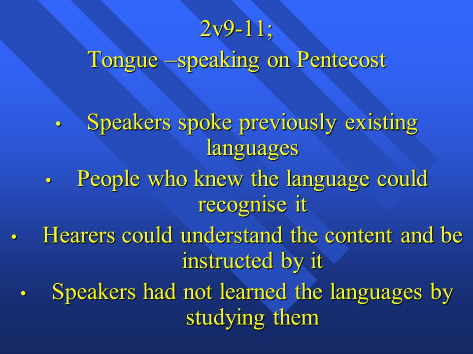 2v9-11; Tongue –speaking on Pentecost Speakers spoke previously existing languages Speakers spoke previously existing languages People who knew the language could recognise it People who knew the language could recognise it Hearers could understand the content and be instructed by it Hearers could understand the content and be instructed by it Speakers had not learned the languages by studying them Speakers had not learned the languages by studying them