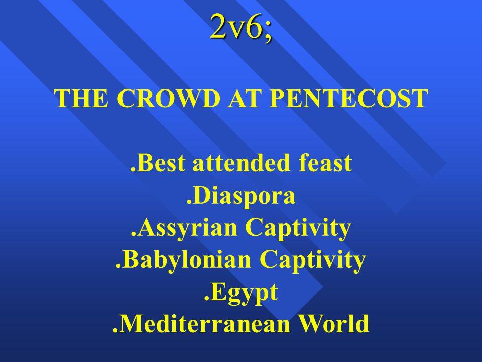2v6; THE CROWD AT PENTECOST.Best attended feast.Diaspora.Assyrian Captivity.Babylonian Captivity.Egypt.Mediterranean World
