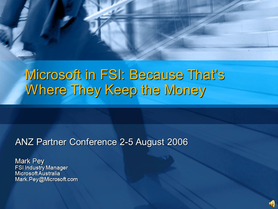 Microsoft in FSI: Because That's Where They Keep the Money ANZ Partner Conference 2-5 August 2006 Mark Pey FSI Industry Manager Microsoft Australia Ma