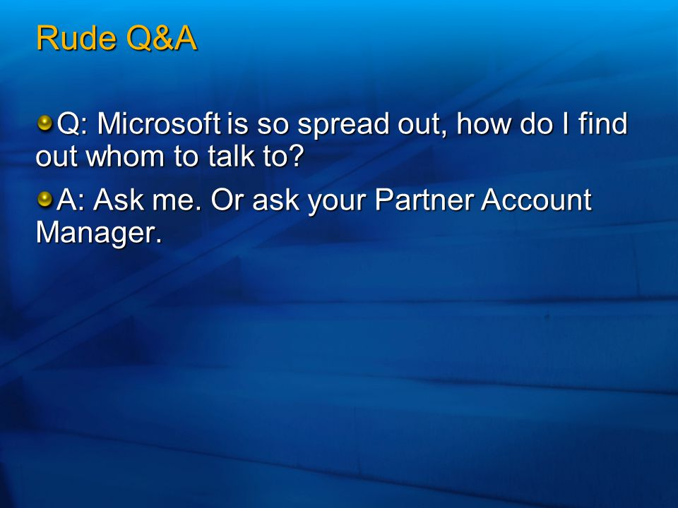 Rude Q&A Q: Microsoft is so spread out, how do I find out whom to talk to? A: Ask me. Or ask your Partner Account Manager.