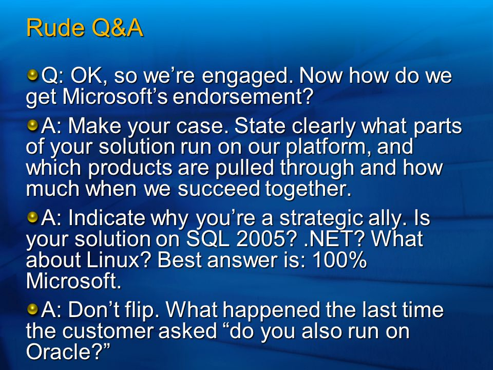 Rude Q&A Q: OK, so we're engaged. Now how do we get Microsoft's endorsement? A: Make your case. State clearly what parts of your solution run on our p