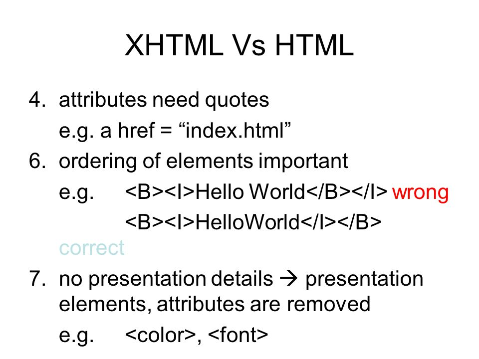 "XHTML Vs HTML 4.attributes need quotes e.g. a href = ""index.html"" 6.ordering of elements important e.g. Hello World wrong HelloWorld correct 7.no pres"