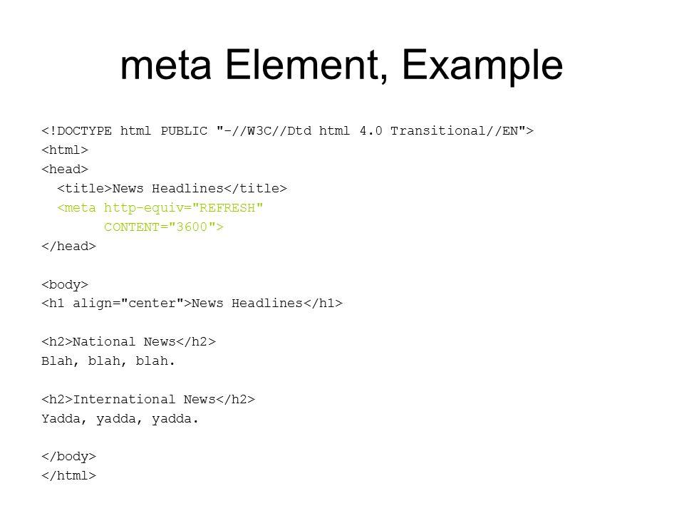 meta Element, Example News Headlines <meta http-equiv= REFRESH CONTENT= 3600 > News Headlines National News Blah, blah, blah.