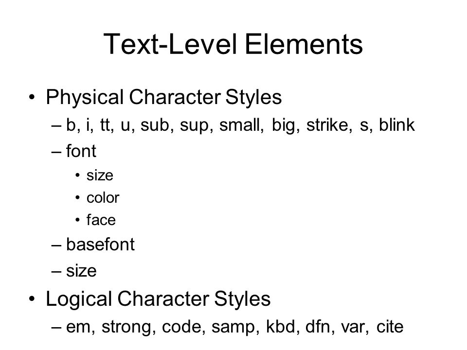 Text-Level Elements Physical Character Styles –b, i, tt, u, sub, sup, small, big, strike, s, blink –font size color face –basefont –size Logical Chara