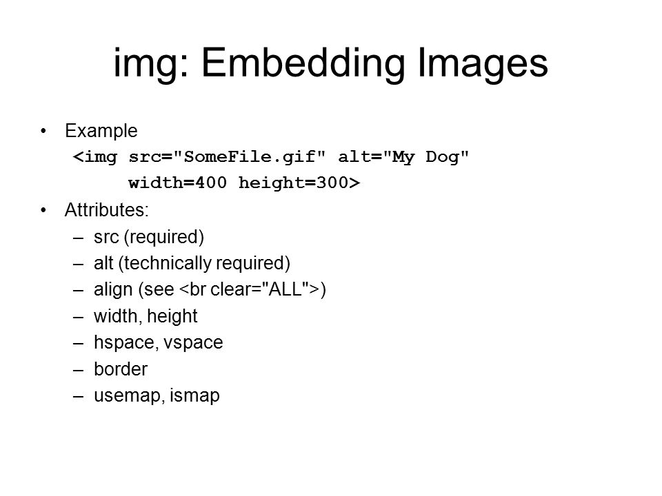 img: Embedding Images Example <img src= SomeFile.gif alt= My Dog width=400 height=300> Attributes: –src (required) –alt (technically required) –align (see ) –width, height –hspace, vspace –border –usemap, ismap