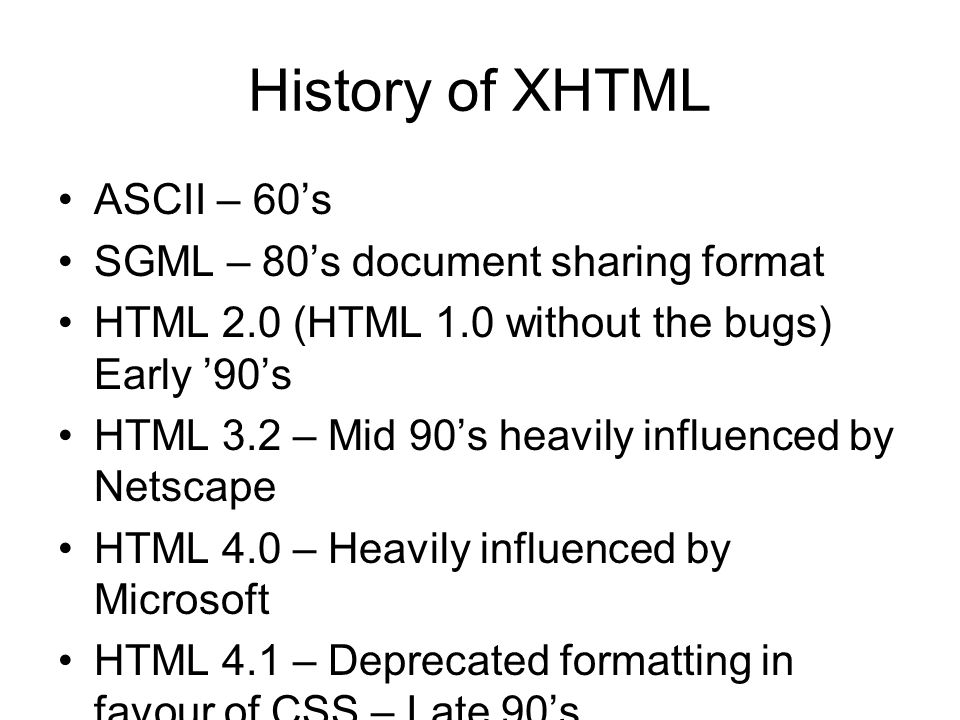 History of XHTML ASCII – 60's SGML – 80's document sharing format HTML 2.0 (HTML 1.0 without the bugs) Early '90's HTML 3.2 – Mid 90's heavily influen