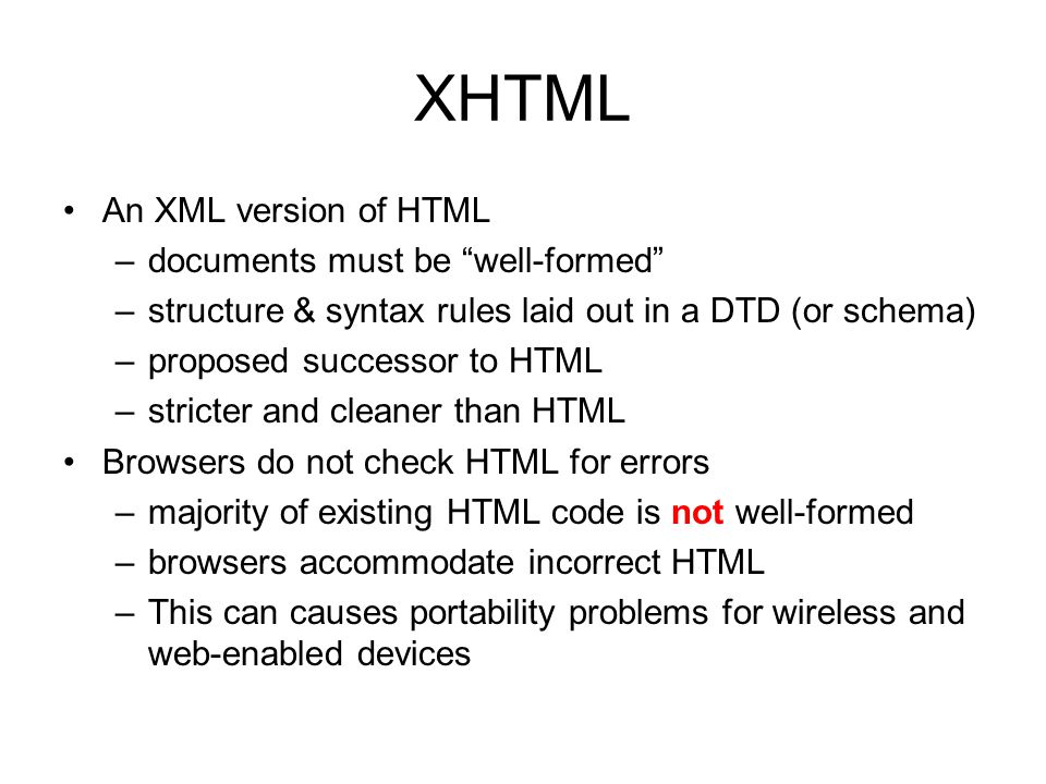 "XHTML An XML version of HTML –documents must be ""well-formed"" –structure & syntax rules laid out in a DTD (or schema) –proposed successor to HTML –str"