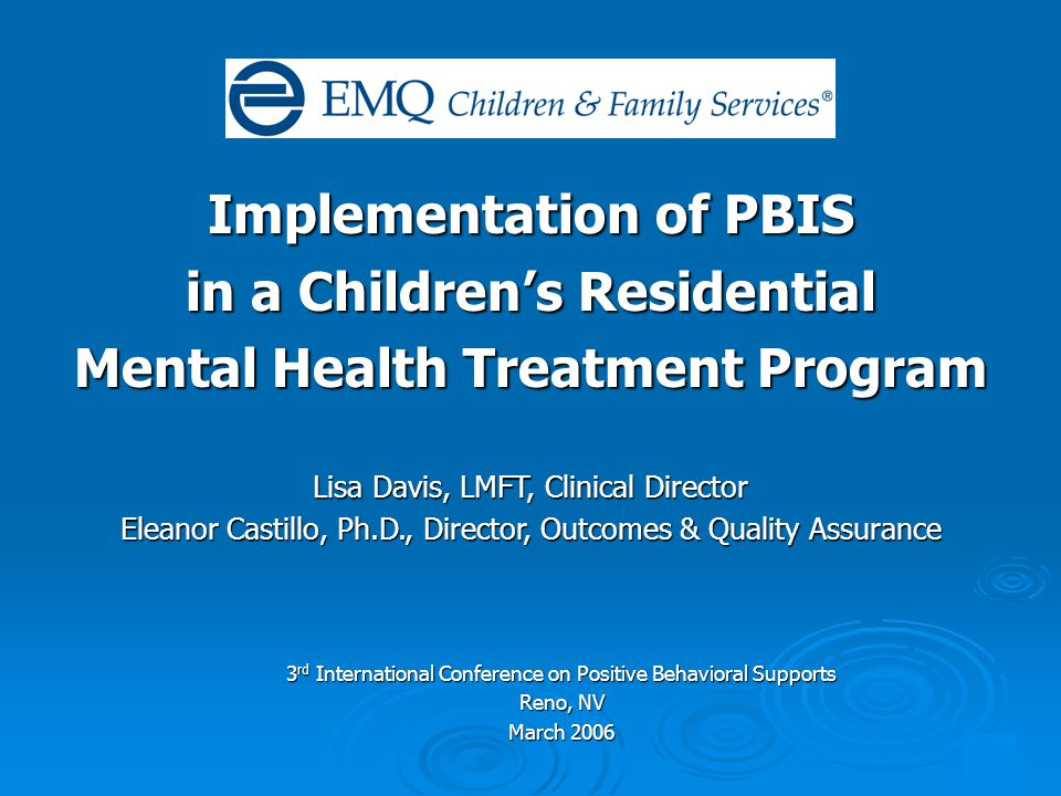 1 Implementation of PBIS in a Children's Residential Mental Health Treatment Program Lisa Davis, LMFT, Clinical Director Eleanor Castillo, Ph.D., Director, Outcomes & Quality Assurance 3 rd International Conference on Positive Behavioral Supports Reno, NV March 2006