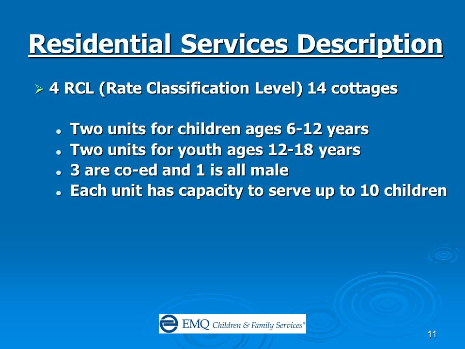 11 Residential Services Description  4 RCL (Rate Classification Level) 14 cottages Two units for children ages 6-12 years Two units for children ages 6-12 years Two units for youth ages 12-18 years Two units for youth ages 12-18 years 3 are co-ed and 1 is all male 3 are co-ed and 1 is all male Each unit has capacity to serve up to 10 children Each unit has capacity to serve up to 10 children