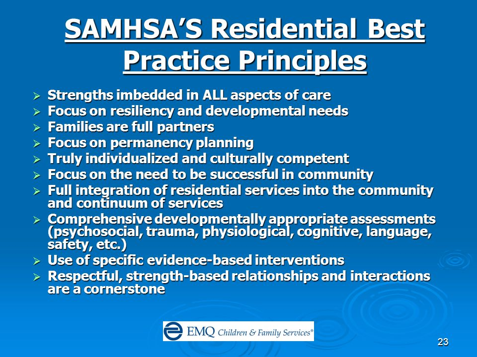 23 SAMHSA'S Residential Best Practice Principles  Strengths imbedded in ALL aspects of care  Focus on resiliency and developmental needs  Families are full partners  Focus on permanency planning  Truly individualized and culturally competent  Focus on the need to be successful in community  Full integration of residential services into the community and continuum of services  Comprehensive developmentally appropriate assessments (psychosocial, trauma, physiological, cognitive, language, safety, etc.)  Use of specific evidence-based interventions  Respectful, strength-based relationships and interactions are a cornerstone