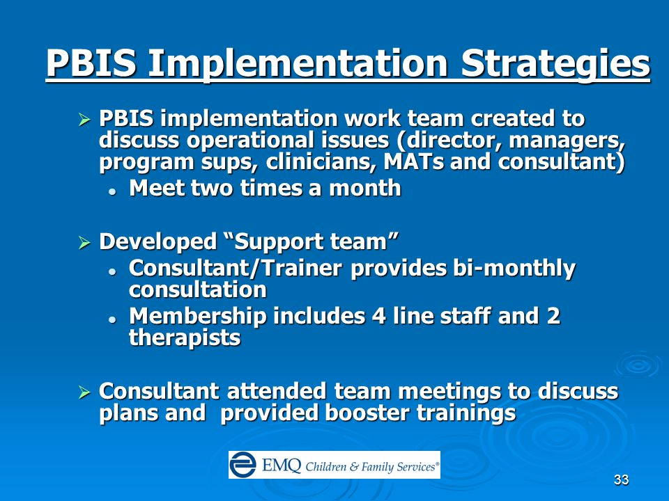 33 PBIS Implementation Strategies  PBIS implementation work team created to discuss operational issues (director, managers, program sups, clinicians, MATs and consultant) Meet two times a month Meet two times a month  Developed Support team Consultant/Trainer provides bi-monthly consultation Consultant/Trainer provides bi-monthly consultation Membership includes 4 line staff and 2 therapists Membership includes 4 line staff and 2 therapists  Consultant attended team meetings to discuss plans and provided booster trainings