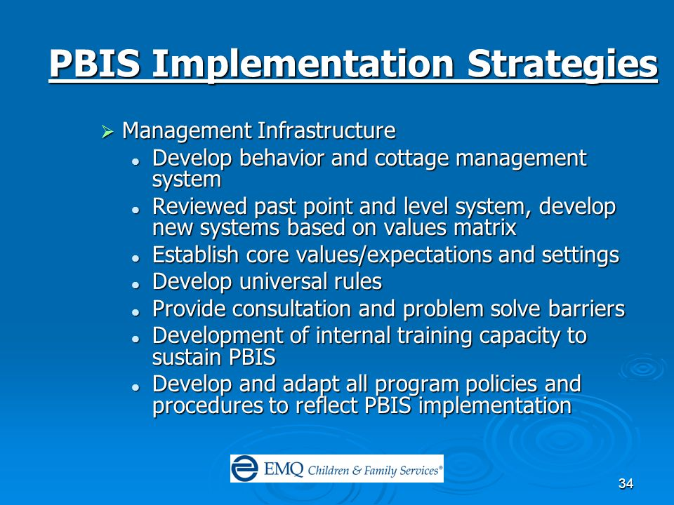 34 PBIS Implementation Strategies  Management Infrastructure Develop behavior and cottage management system Develop behavior and cottage management system Reviewed past point and level system, develop new systems based on values matrix Reviewed past point and level system, develop new systems based on values matrix Establish core values/expectations and settings Establish core values/expectations and settings Develop universal rules Develop universal rules Provide consultation and problem solve barriers Provide consultation and problem solve barriers Development of internal training capacity to sustain PBIS Development of internal training capacity to sustain PBIS Develop and adapt all program policies and procedures to reflect PBIS implementation Develop and adapt all program policies and procedures to reflect PBIS implementation