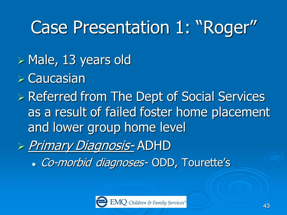 43 Case Presentation 1: Roger  Male, 13 years old  Caucasian  Referred from The Dept of Social Services as a result of failed foster home placement and lower group home level  Primary Diagnosis- ADHD Co-morbid diagnoses- ODD, Tourette's Co-morbid diagnoses- ODD, Tourette's