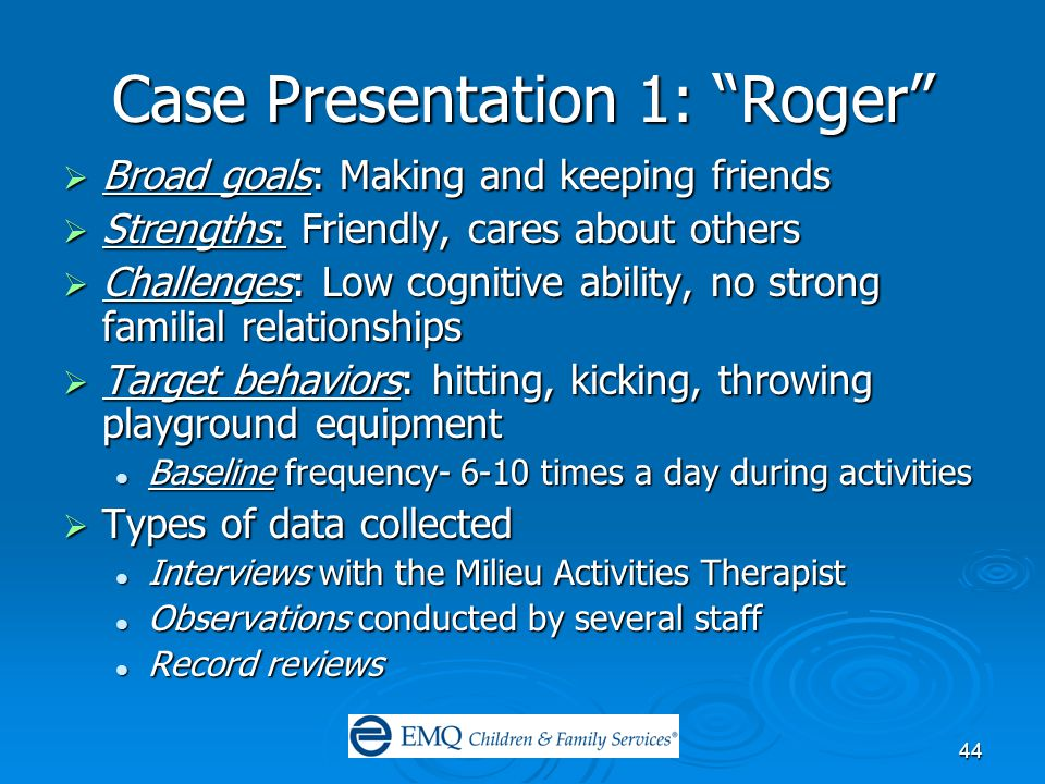 44 Case Presentation 1: Roger  Broad goals: Making and keeping friends  Strengths: Friendly, cares about others  Challenges: Low cognitive ability, no strong familial relationships  Target behaviors: hitting, kicking, throwing playground equipment Baseline frequency- 6-10 times a day during activities Baseline frequency- 6-10 times a day during activities  Types of data collected Interviews with the Milieu Activities Therapist Interviews with the Milieu Activities Therapist Observations conducted by several staff Observations conducted by several staff Record reviews Record reviews