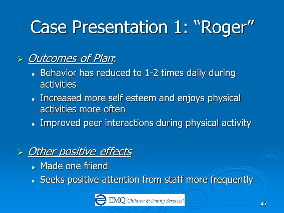 47 Case Presentation 1: Roger  Outcomes of Plan: Behavior has reduced to 1-2 times daily during activities Behavior has reduced to 1-2 times daily during activities Increased more self esteem and enjoys physical activities more often Increased more self esteem and enjoys physical activities more often Improved peer interactions during physical activity Improved peer interactions during physical activity  Other positive effects Made one friend Made one friend Seeks positive attention from staff more frequently Seeks positive attention from staff more frequently