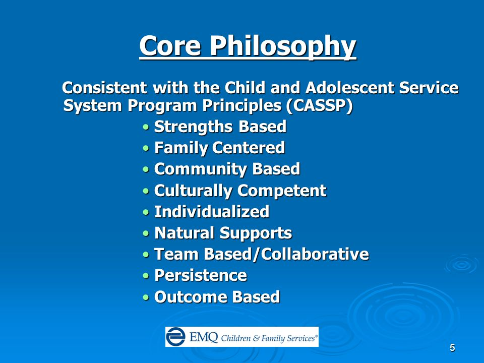 5 Core Philosophy Consistent with the Child and Adolescent Service System Program Principles (CASSP) Consistent with the Child and Adolescent Service System Program Principles (CASSP) Strengths BasedStrengths Based Family CenteredFamily Centered Community BasedCommunity Based Culturally CompetentCulturally Competent IndividualizedIndividualized Natural SupportsNatural Supports Team Based/CollaborativeTeam Based/Collaborative PersistencePersistence Outcome BasedOutcome Based