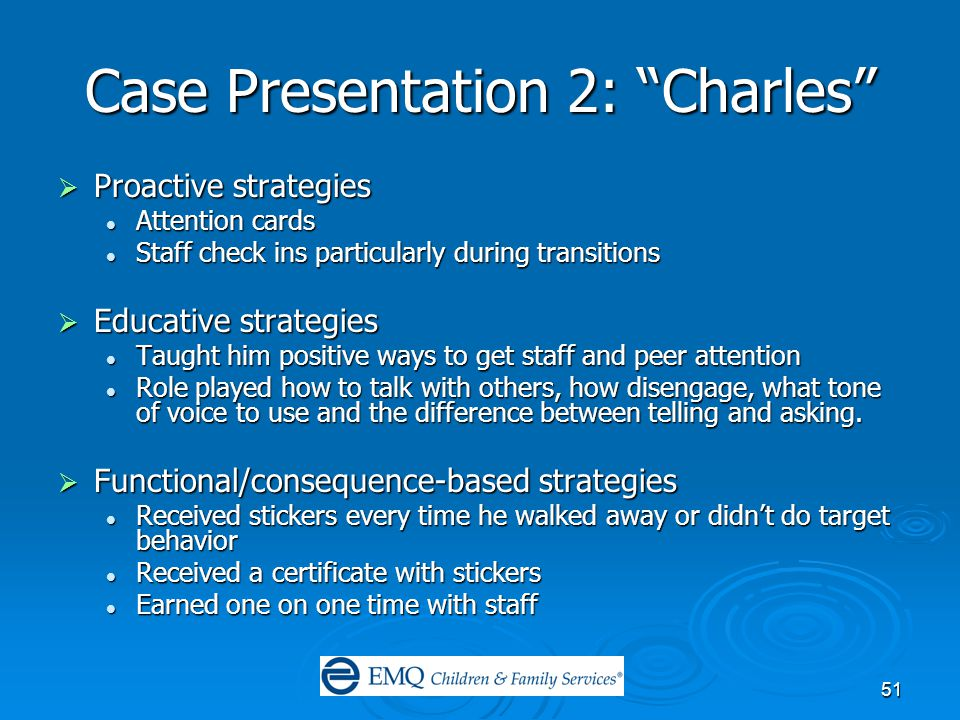 51 Case Presentation 2: Charles  Proactive strategies Attention cards Attention cards Staff check ins particularly during transitions Staff check ins particularly during transitions  Educative strategies Taught him positive ways to get staff and peer attention Taught him positive ways to get staff and peer attention Role played how to talk with others, how disengage, what tone of voice to use and the difference between telling and asking.