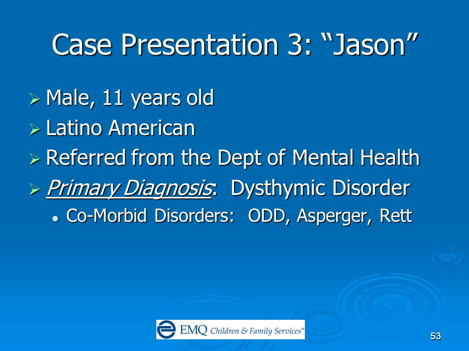 53 Case Presentation 3: Jason  Male, 11 years old  Latino American  Referred from the Dept of Mental Health  Primary Diagnosis: Dysthymic Disorder Co-Morbid Disorders: ODD, Asperger, Rett Co-Morbid Disorders: ODD, Asperger, Rett