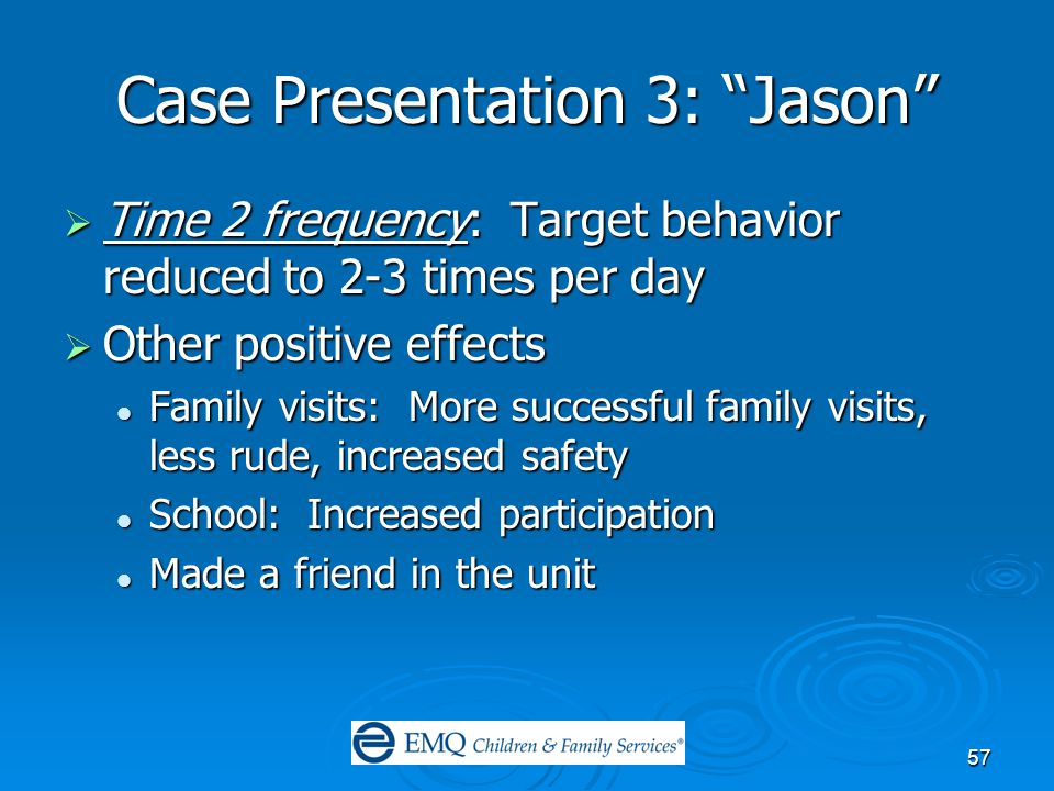 57 Case Presentation 3: Jason  Time 2 frequency: Target behavior reduced to 2-3 times per day  Other positive effects Family visits: More successful family visits, less rude, increased safety Family visits: More successful family visits, less rude, increased safety School: Increased participation School: Increased participation Made a friend in the unit Made a friend in the unit