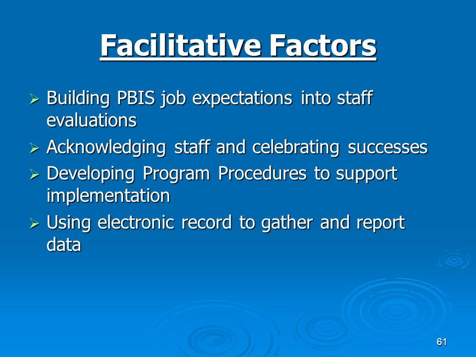 61 Facilitative Factors  Building PBIS job expectations into staff evaluations  Acknowledging staff and celebrating successes  Developing Program Procedures to support implementation  Using electronic record to gather and report data