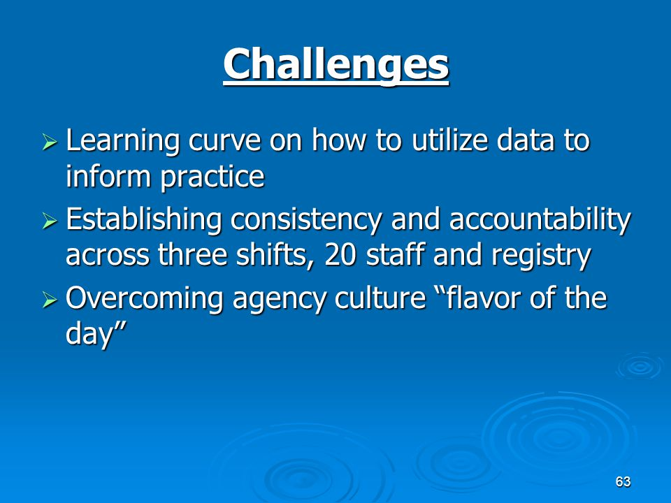 63 Challenges  Learning curve on how to utilize data to inform practice  Establishing consistency and accountability across three shifts, 20 staff and registry  Overcoming agency culture flavor of the day