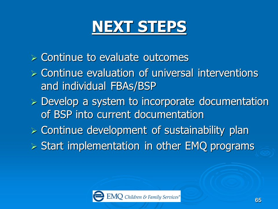 65 NEXT STEPS  Continue to evaluate outcomes  Continue evaluation of universal interventions and individual FBAs/BSP  Develop a system to incorporate documentation of BSP into current documentation  Continue development of sustainability plan  Start implementation in other EMQ programs