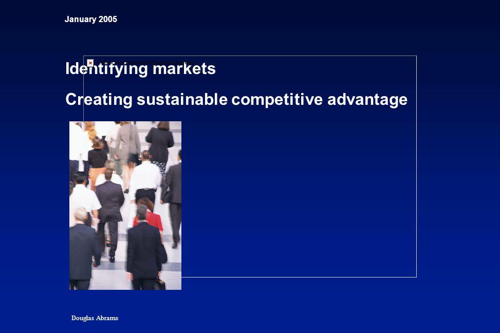 January 2005 Identifying markets Creating sustainable competitive advantage Douglas Abrams