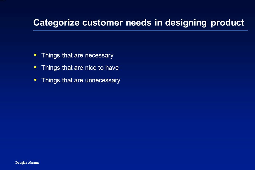 13 6XXXX Douglas Abrams Categorize customer needs in designing product  Things that are necessary  Things that are nice to have  Things that are unnecessary
