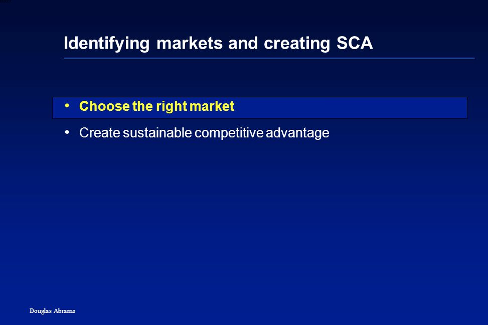 2 6XXXX Douglas Abrams Identifying markets and creating SCA Choose the right market Create sustainable competitive advantage