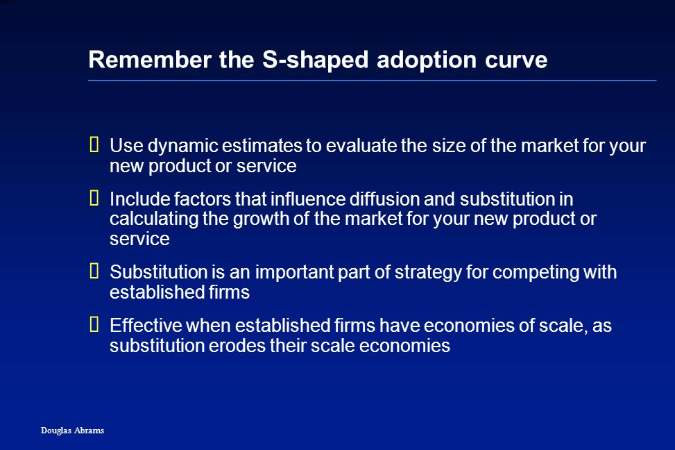 21 6XXXX Douglas Abrams Remember the S-shaped adoption curve  Use dynamic estimates to evaluate the size of the market for your new product or service  Include factors that influence diffusion and substitution in calculating the growth of the market for your new product or service  Substitution is an important part of strategy for competing with established firms  Effective when established firms have economies of scale, as substitution erodes their scale economies
