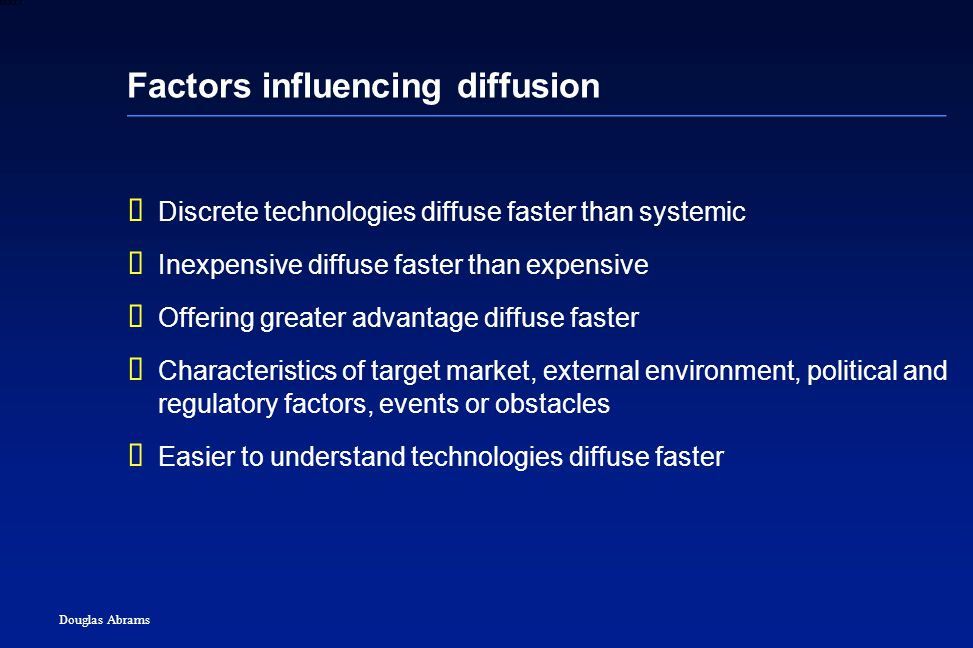 22 6XXXX Douglas Abrams Factors influencing diffusion  Discrete technologies diffuse faster than systemic  Inexpensive diffuse faster than expensive  Offering greater advantage diffuse faster  Characteristics of target market, external environment, political and regulatory factors, events or obstacles  Easier to understand technologies diffuse faster