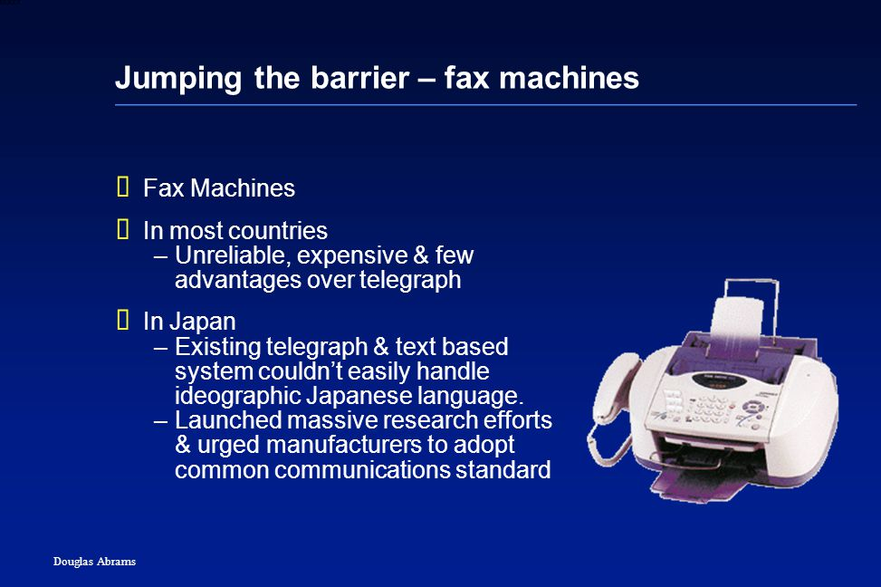 24 6XXXX Douglas Abrams Jumping the barrier – fax machines  Fax Machines  In most countries –Unreliable, expensive & few advantages over telegraph  In Japan –Existing telegraph & text based system couldn't easily handle ideographic Japanese language.