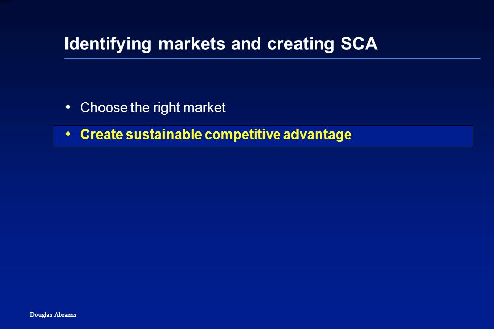 30 6XXXX Douglas Abrams Identifying markets and creating SCA Choose the right market Create sustainable competitive advantage