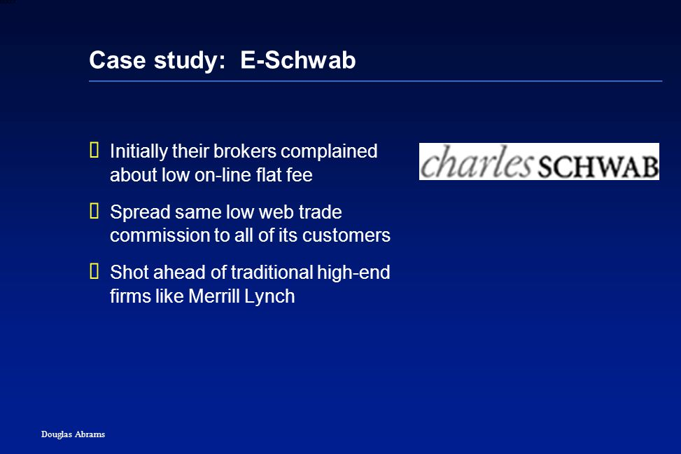 35 6XXXX Douglas Abrams Case study: E-Schwab  Initially their brokers complained about low on-line flat fee  Spread same low web trade commission to all of its customers  Shot ahead of traditional high-end firms like Merrill Lynch