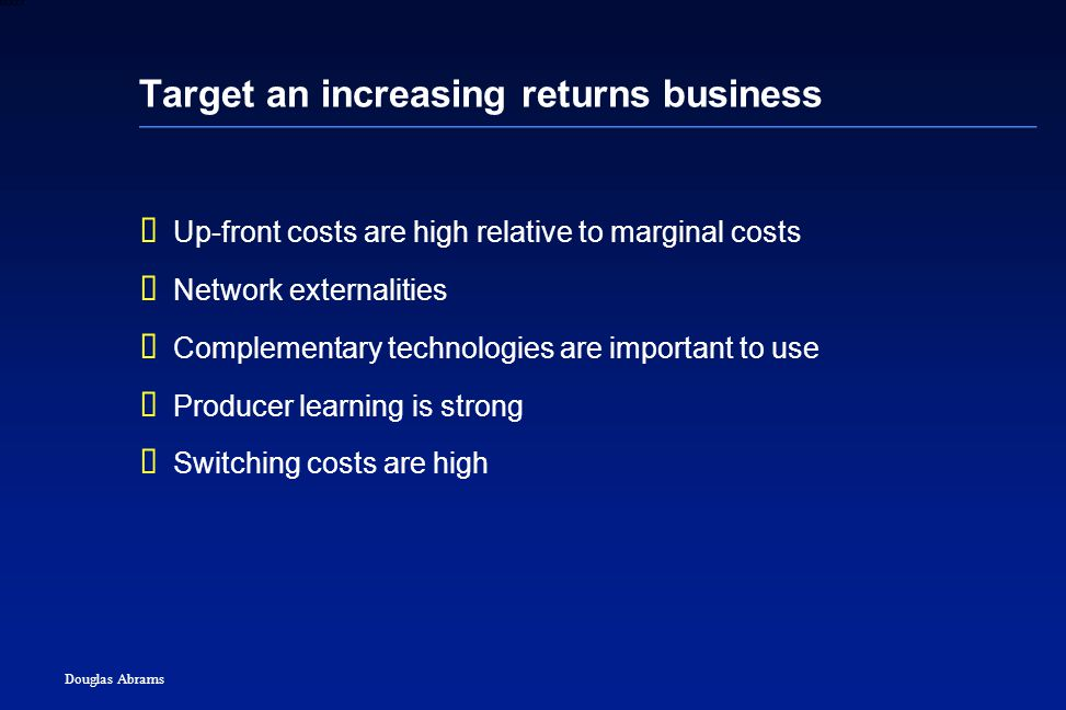 4 6XXXX Douglas Abrams Target an increasing returns business  Up-front costs are high relative to marginal costs  Network externalities  Complementary technologies are important to use  Producer learning is strong  Switching costs are high