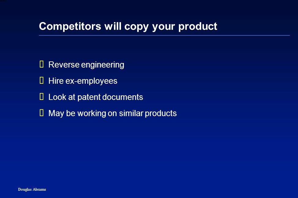 40 6XXXX Douglas Abrams Competitors will copy your product  Reverse engineering  Hire ex-employees  Look at patent documents  May be working on similar products